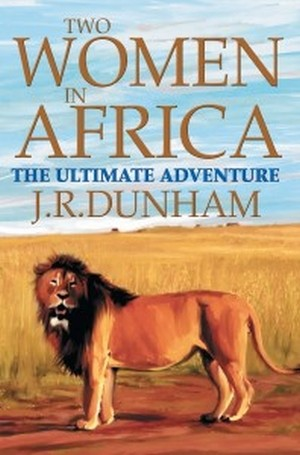 Two Women in Africa - The Ultimate Adventure by J.R. Dunham