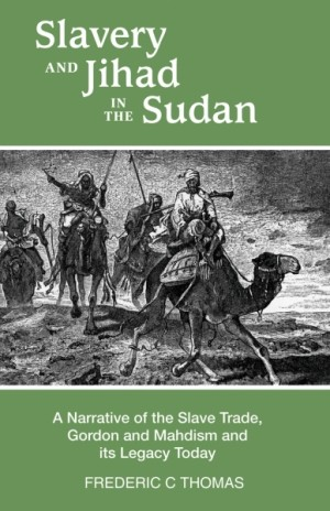 Slavery and Jihad in the Sudan - A Narrative of the Slave Trade, Gordon and Mahdism and its Legacy Today