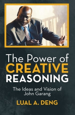 The Power of Creative Reasoning - The Ideas and Vision of John Garang by Lual A. Deng