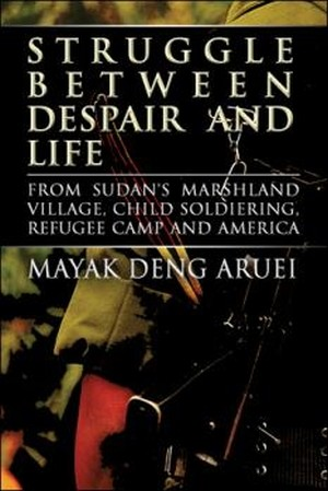 Struggle Between Despair and Life - From Sudan's Marshland Village, Child Soldiering, Refugee Camp and America by Mayak Deng Aruei