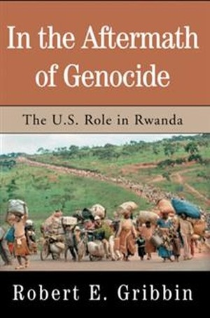 In the Aftermath of Genocide - The U.S. Role in Rwanda by Robert E. Gribbin