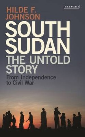 South Sudan - The Undtold Story: From Independence to Civil War by Hilde F. Johnson