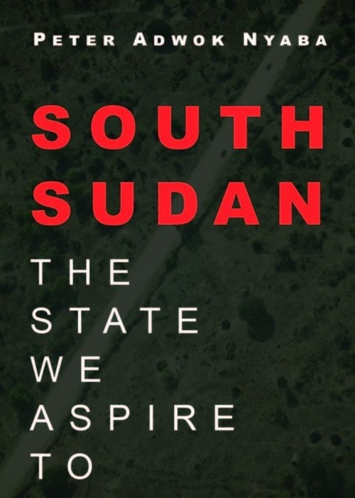 South Sudan the State We Aspire to by Peter Adwok Nyaba