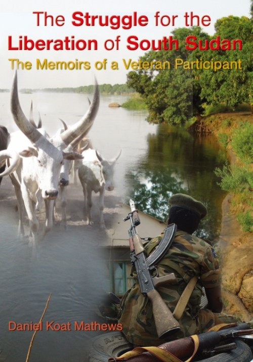 The Struggle for the Liberation of South Sudan: The Memoirs of a Veteran Participant by Daniel Koat Mathews