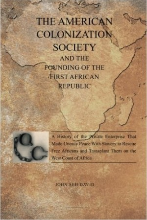 The American Colonization Society: And the Founding of the First African Republic by John Seh David