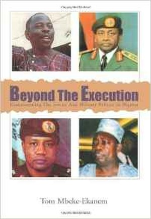 Beyond The Execution: Understanding The Ethnic And Military Politics In Nigeria by Tom Mbeke-Ekanem