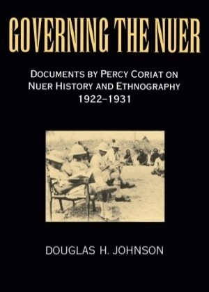 Governing the Nuer - Documents by Percy Coriat on Nuer History and Ethnography 1922-1931 by Douglas H. Johnson