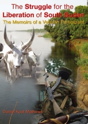 The Struggle for the Liberation of South Sudan - The Memoirs of a Veteran Participant by Daniel Koat Mathews