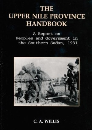 The Upper Nile Province Handbook - A Report on People and Government in the Southern Sudan, 1991 by C. A. Willis